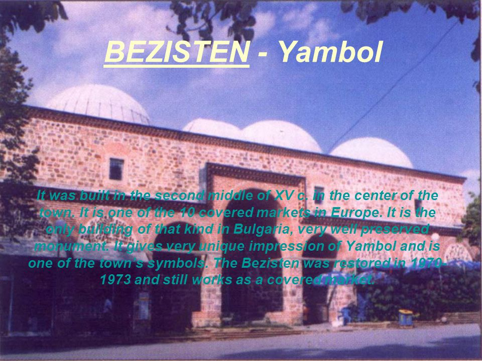 BEZISTEN - Yambol It was built in the second middle of XV c. in the center of the town. It is one of the 10 covered markets in Europe. It is the only