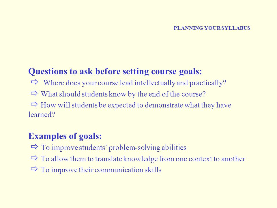 PLANNING YOUR SYLLABUS Questions to ask before setting course goals:  Where does your course lead intellectually and practically?  What should stude