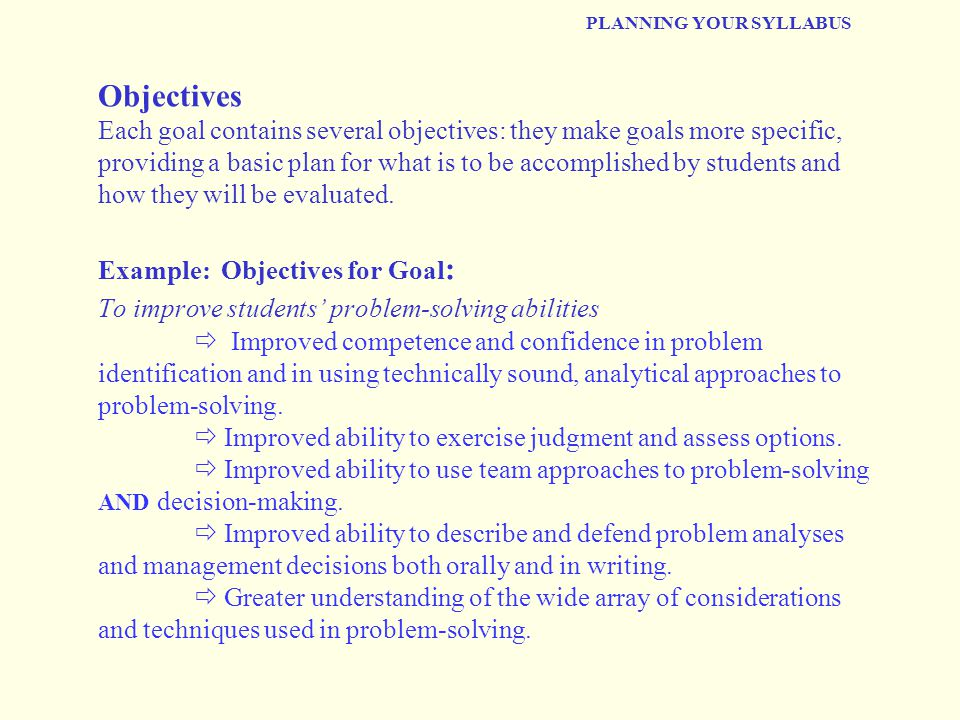 PLANNING YOUR SYLLABUS Objectives Each goal contains several objectives: they make goals more specific, providing a basic plan for what is to be accom