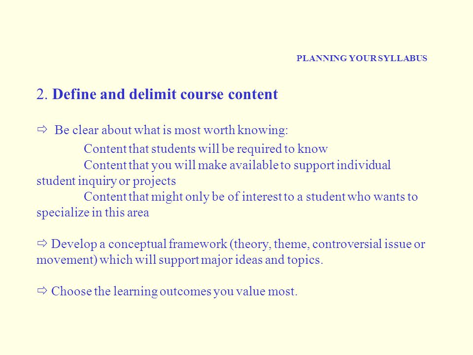 PLANNING YOUR SYLLABUS 2. Define and delimit course content  Be clear about what is most worth knowing: Content that students will be required to kno