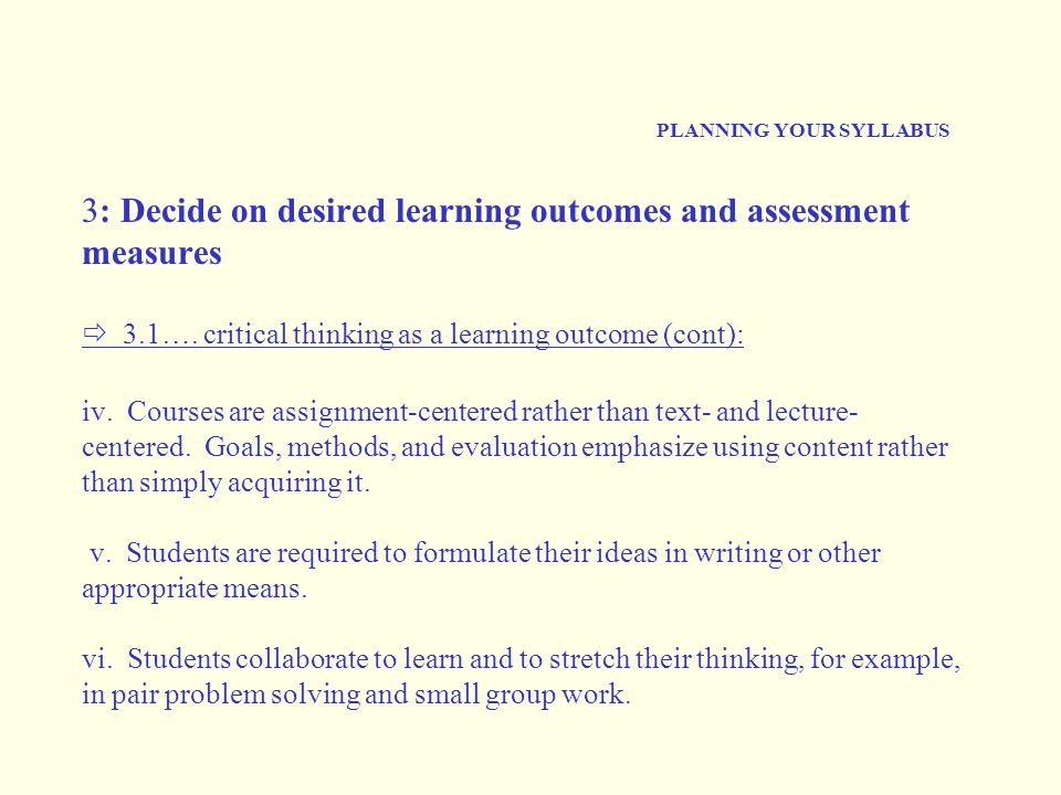 PLANNING YOUR SYLLABUS 3: Decide on desired learning outcomes and assessment measures  3.1…. critical thinking as a learning outcome (cont): iv. Cour