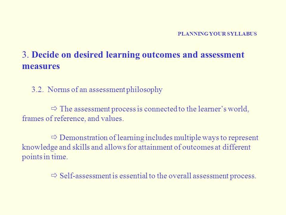 PLANNING YOUR SYLLABUS 3. Decide on desired learning outcomes and assessment measures 3.2. Norms of an assessment philosophy  The assessment process