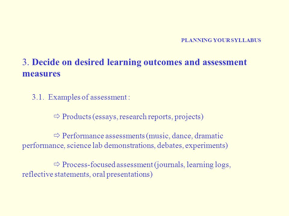 PLANNING YOUR SYLLABUS 3. Decide on desired learning outcomes and assessment measures 3.1. Examples of assessment :  Products (essays, research repor
