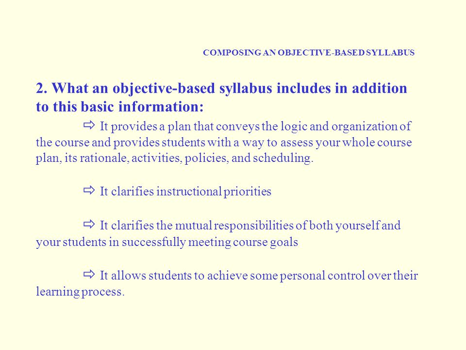 COMPOSING AN OBJECTIVE-BASED SYLLABUS 2. What an objective-based syllabus includes in addition to this basic information:  It provides a plan that co