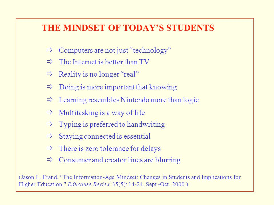 """THE MINDSET OF TODAY'S STUDENTS  Computers are not just """"technology""""  The Internet is better than TV  Reality is no longer """"real""""  Doing is more i"""