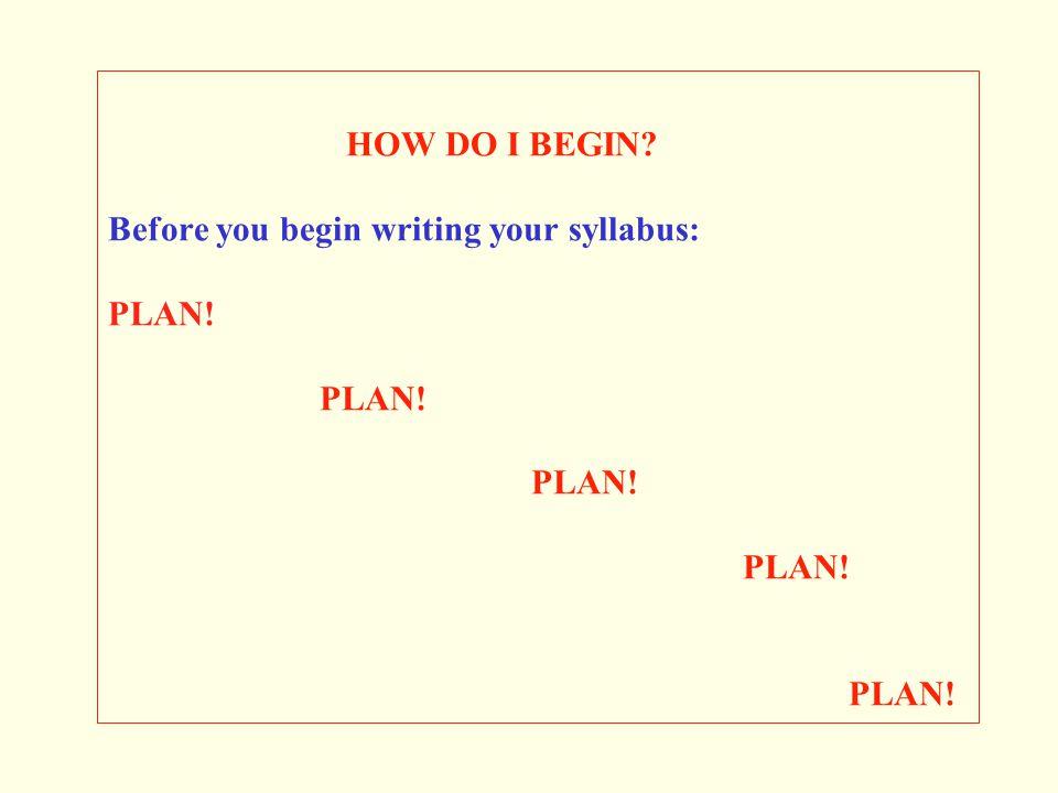 HOW DO I BEGIN? Before you begin writing your syllabus: PLAN! PLAN! PLAN! PLAN! PLAN!