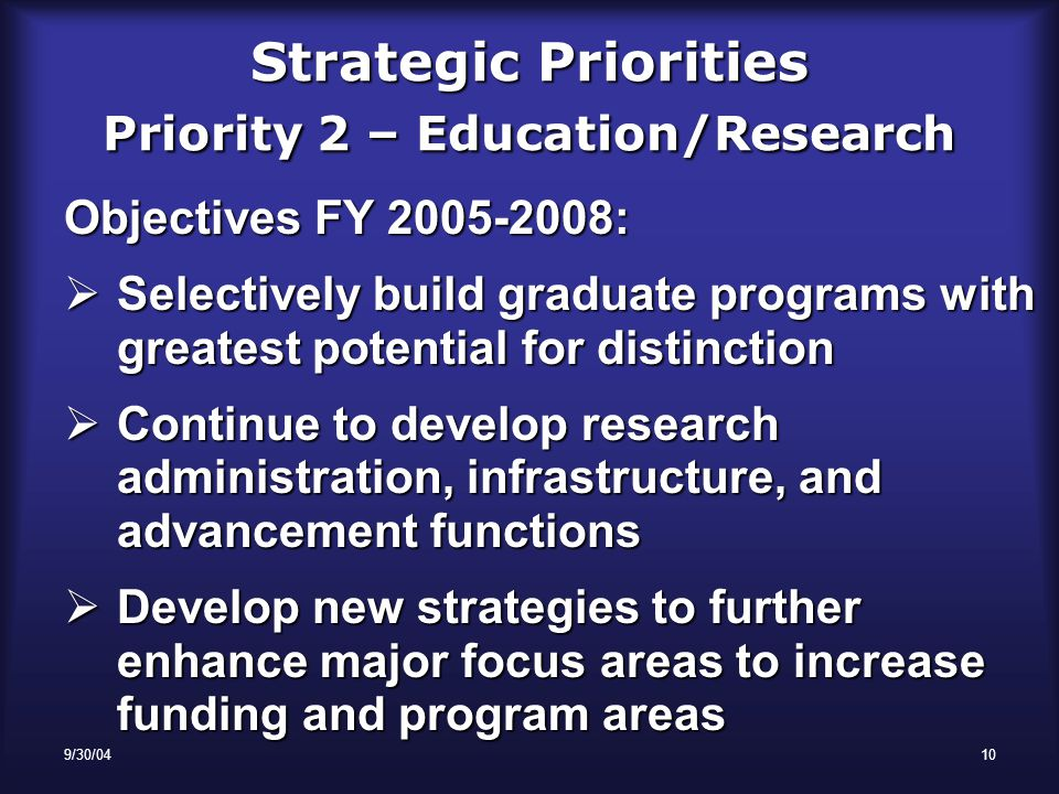 9/30/0410 Strategic Priorities Priority 2 – Education/Research Objectives FY 2005-2008:  Selectively build graduate programs with greatest potential for distinction  Continue to develop research administration, infrastructure, and advancement functions  Develop new strategies to further enhance major focus areas to increase funding and program areas