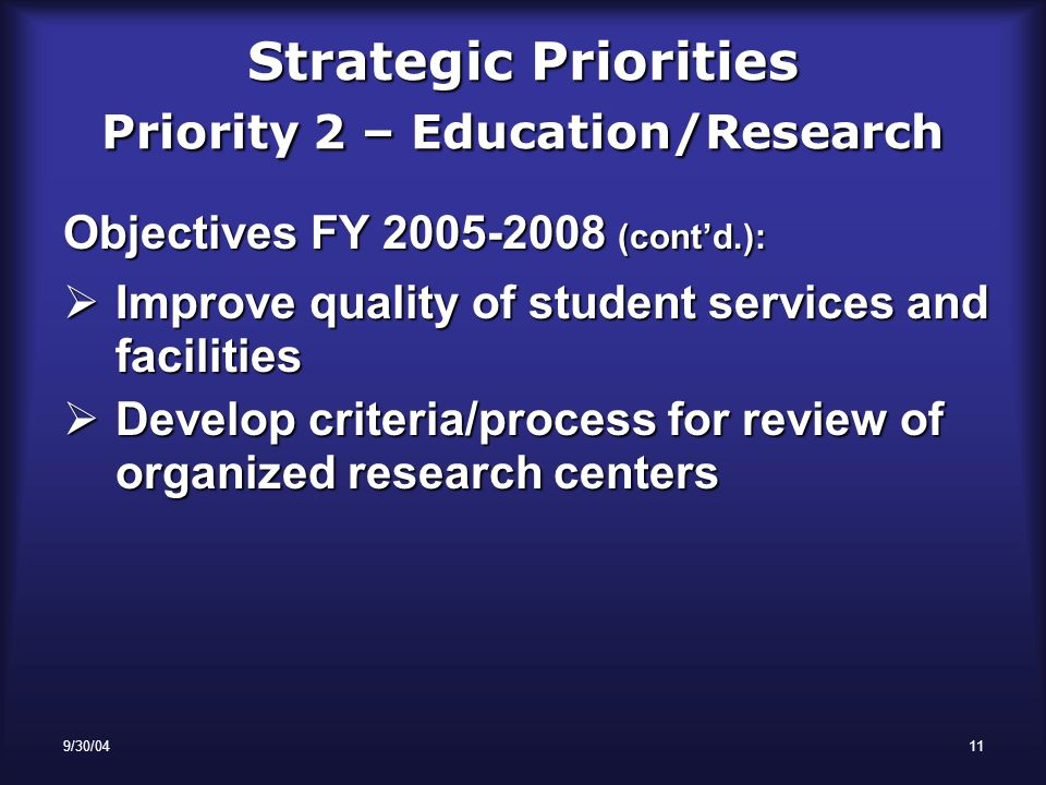 9/30/0411 Strategic Priorities Priority 2 – Education/Research Objectives FY 2005-2008 (cont'd.):  Improve quality of student services and facilities  Develop criteria/process for review of organized research centers