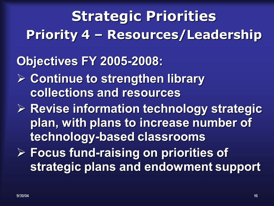 9/30/0416 Strategic Priorities Priority 4 – Resources/Leadership Objectives FY 2005-2008:  Continue to strengthen library collections and resources  Revise information technology strategic plan, with plans to increase number of technology-based classrooms  Focus fund-raising on priorities of strategic plans and endowment support