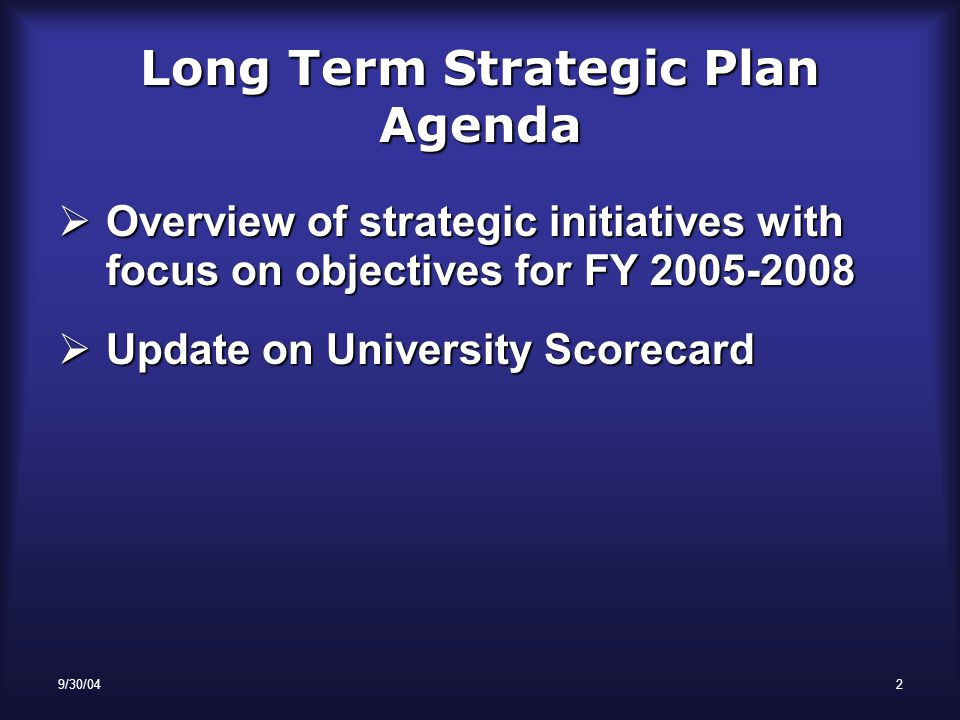 9/30/042 Long Term Strategic Plan Agenda  Overview of strategic initiatives with focus on objectives for FY 2005-2008  Update on University Scorecard