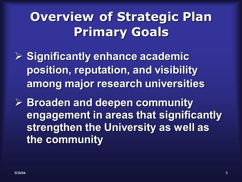 9/30/045 OverviewofStrategic Plan Primary Goals Overview of Strategic Plan Primary Goals  Significantly enhance academic position, reputation, and visibility among major research universities  Broaden and deepen community engagement in areas that significantly strengthen the University as well as the community