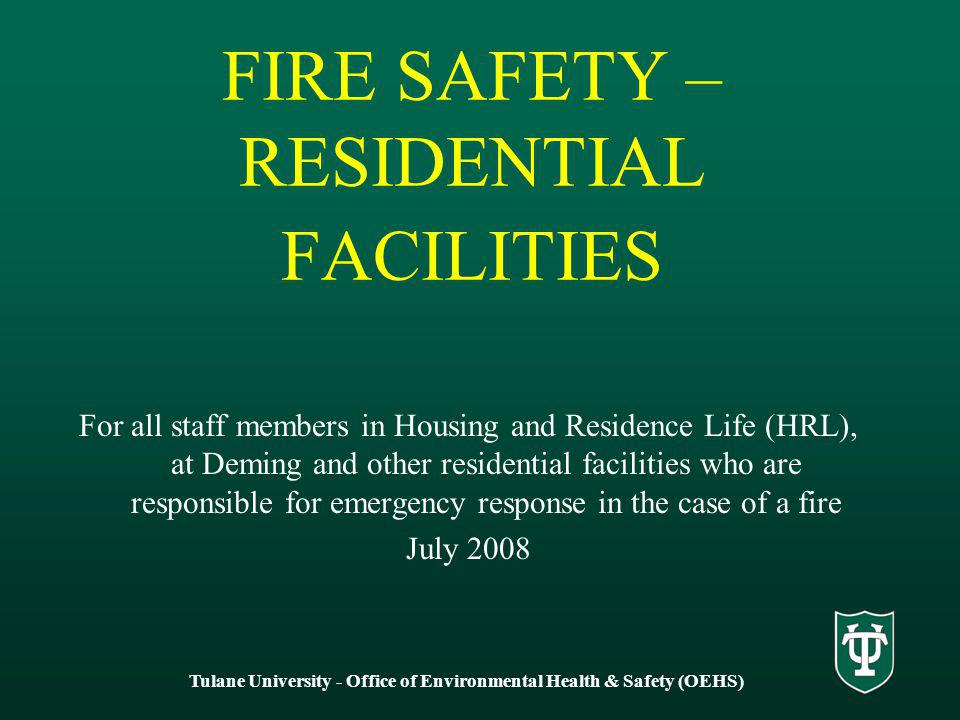 Tulane University - Office of Environmental Health & Safety (OEHS) FIRE SAFETY – RESIDENTIAL FACILITIES For all staff members in Housing and Residence Life (HRL), at Deming and other residential facilities who are responsible for emergency response in the case of a fire July 2008