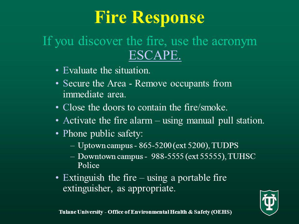 Tulane University - Office of Environmental Health & Safety (OEHS) Fire Response If you discover the fire, use the acronym ESCAPE.