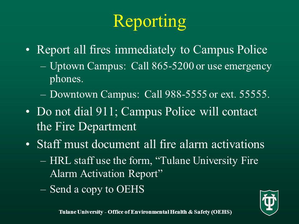 Tulane University - Office of Environmental Health & Safety (OEHS) Reporting Report all fires immediately to Campus Police –Uptown Campus: Call 865-5200 or use emergency phones.