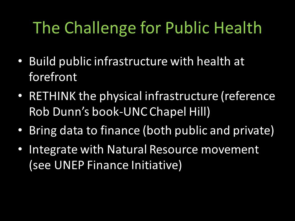 The Challenge for Public Health Build public infrastructure with health at forefront RETHINK the physical infrastructure (reference Rob Dunn's book-UN