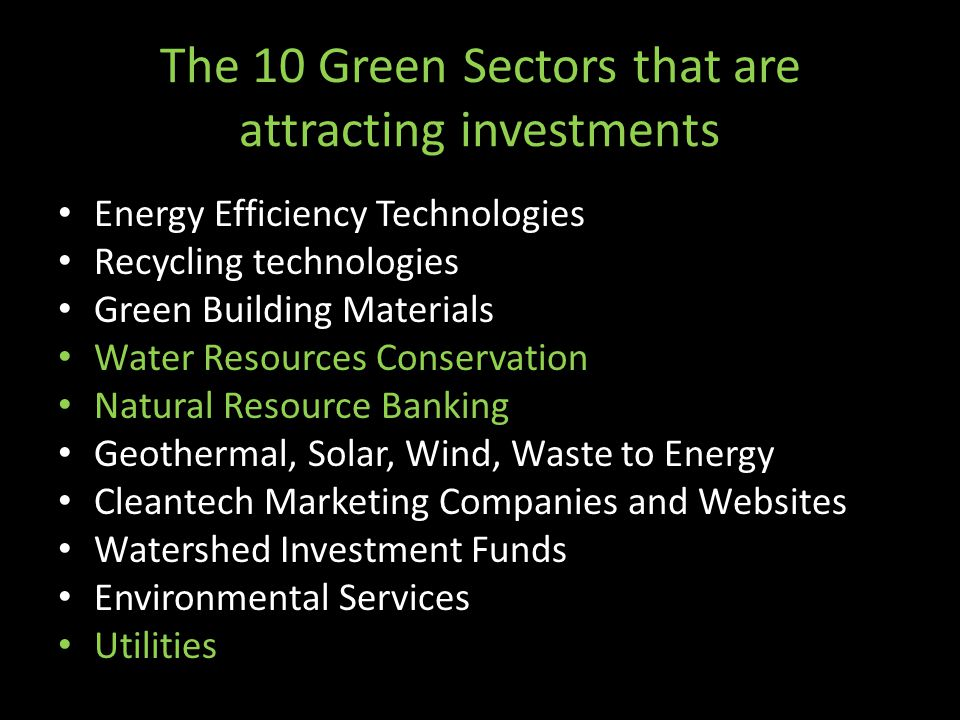 The 10 Green Sectors that are attracting investments Energy Efficiency Technologies Recycling technologies Green Building Materials Water Resources Co