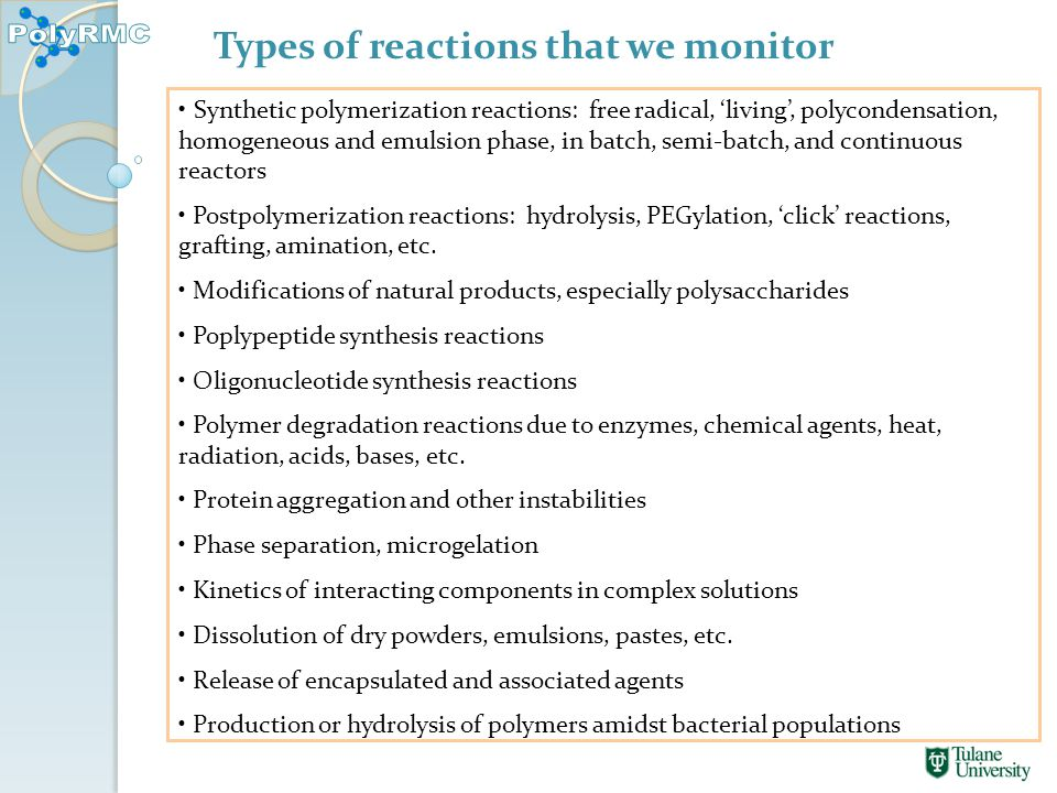 Types of reactions that we monitor Synthetic polymerization reactions: free radical, 'living', polycondensation, homogeneous and emulsion phase, in batch, semi-batch, and continuous reactors Postpolymerization reactions: hydrolysis, PEGylation, 'click' reactions, grafting, amination, etc.