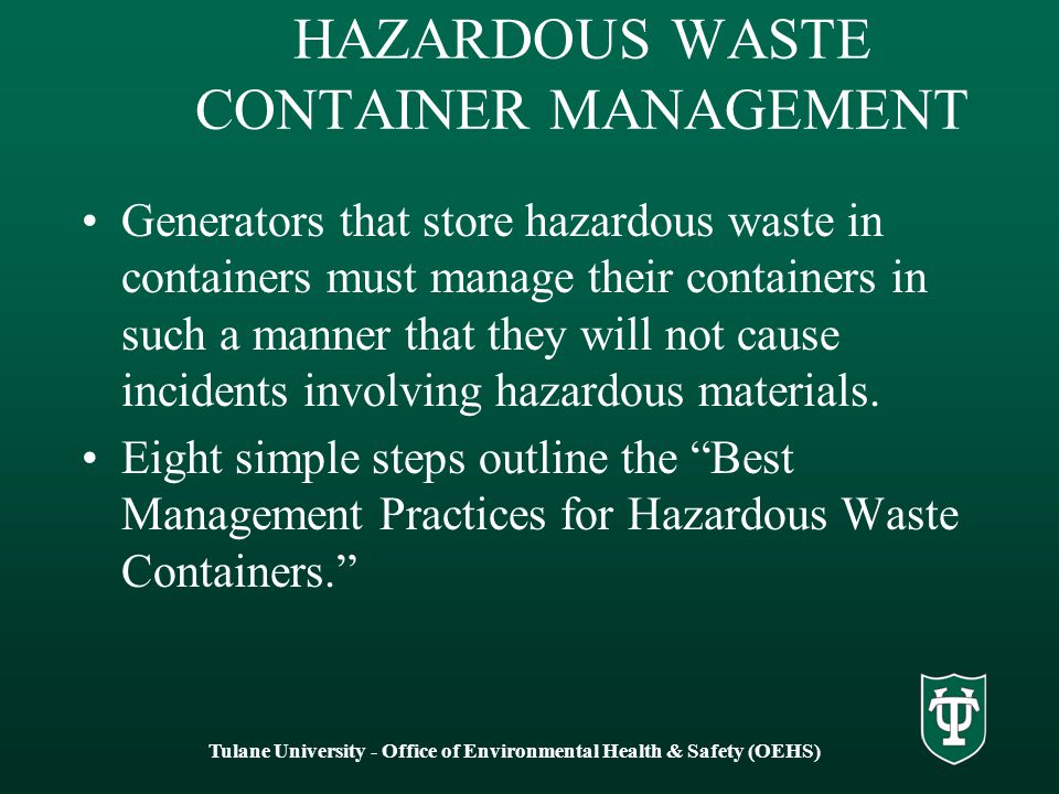 HAZARDOUS WASTE CONTAINER MANAGEMENT Generators that store hazardous waste in containers must manage their containers in such a manner that they will not cause incidents involving hazardous materials.