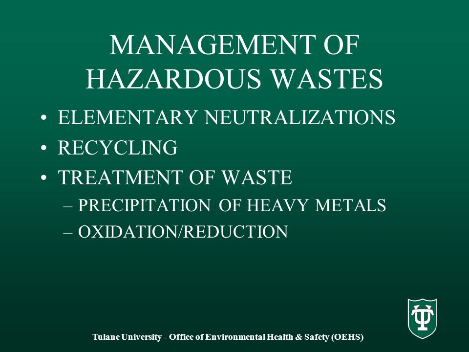 MANAGEMENT OF HAZARDOUS WASTES ELEMENTARY NEUTRALIZATIONS RECYCLING TREATMENT OF WASTE –PRECIPITATION OF HEAVY METALS –OXIDATION/REDUCTION Tulane University - Office of Environmental Health & Safety (OEHS)