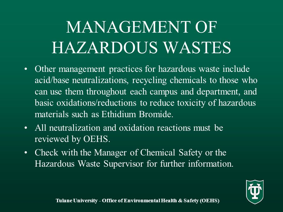 MANAGEMENT OF HAZARDOUS WASTES Other management practices for hazardous waste include acid/base neutralizations, recycling chemicals to those who can use them throughout each campus and department, and basic oxidations/reductions to reduce toxicity of hazardous materials such as Ethidium Bromide.