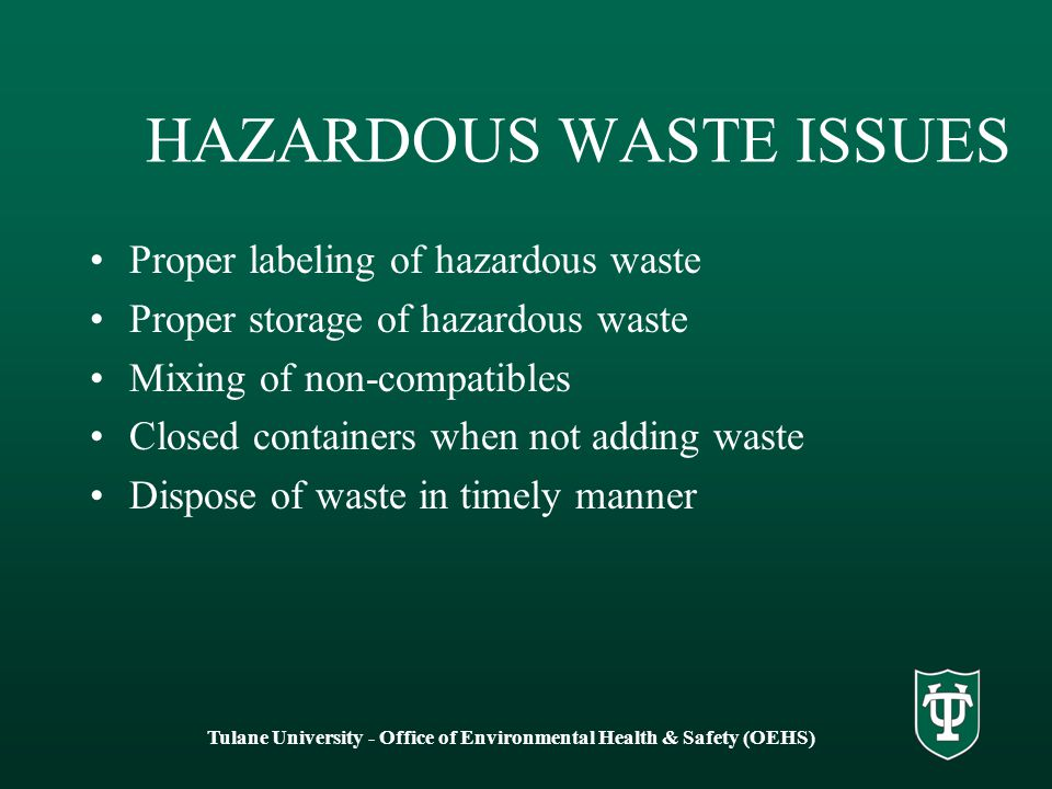HAZARDOUS WASTE ISSUES Proper labeling of hazardous waste Proper storage of hazardous waste Mixing of non-compatibles Closed containers when not adding waste Dispose of waste in timely manner Tulane University - Office of Environmental Health & Safety (OEHS)