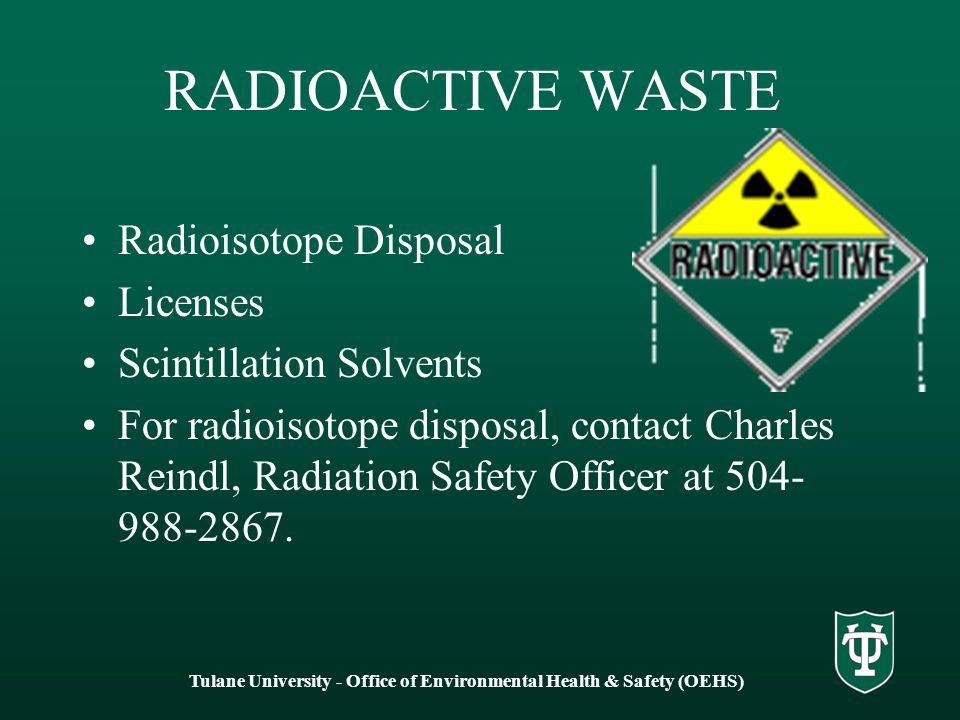 RADIOACTIVE WASTE Radioisotope Disposal Licenses Scintillation Solvents For radioisotope disposal, contact Charles Reindl, Radiation Safety Officer at 504- 988-2867.