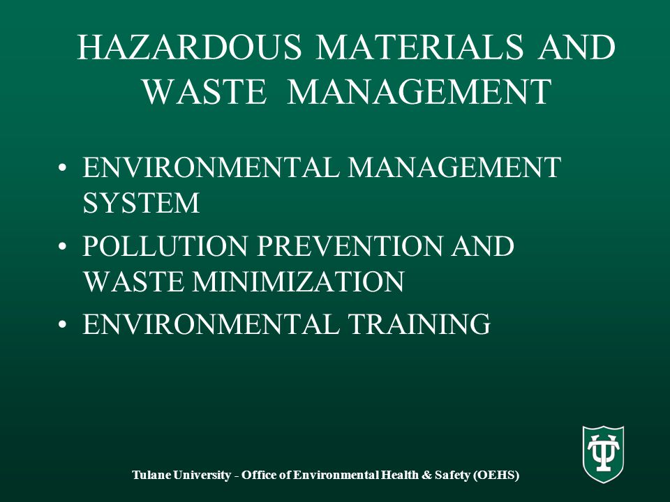 HAZARDOUS MATERIALS AND WASTE MANAGEMENT ENVIRONMENTAL MANAGEMENT SYSTEM POLLUTION PREVENTION AND WASTE MINIMIZATION ENVIRONMENTAL TRAINING Tulane University - Office of Environmental Health & Safety (OEHS)