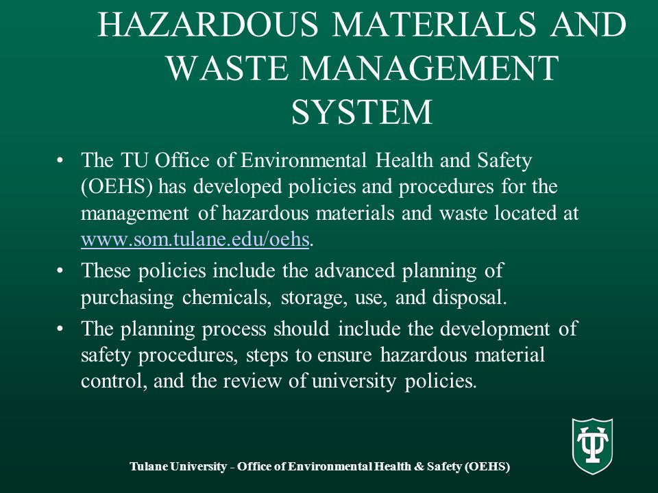 HAZARDOUS MATERIALS AND WASTE MANAGEMENT SYSTEM The TU Office of Environmental Health and Safety (OEHS) has developed policies and procedures for the management of hazardous materials and waste located at www.som.tulane.edu/oehs.