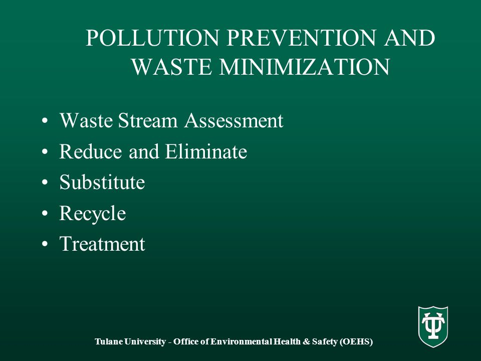 POLLUTION PREVENTION AND WASTE MINIMIZATION Waste Stream Assessment Reduce and Eliminate Substitute Recycle Treatment Tulane University - Office of Environmental Health & Safety (OEHS)