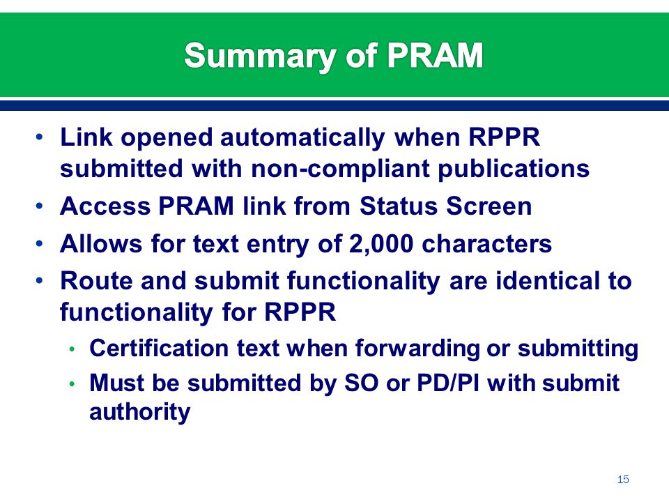 Link opened automatically when RPPR submitted with non-compliant publications Access PRAM link from Status Screen Allows for text entry of 2,000 characters Route and submit functionality are identical to functionality for RPPR Certification text when forwarding or submitting Must be submitted by SO or PD/PI with submit authority 15