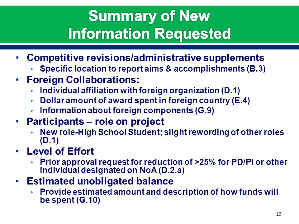 Competitive revisions/administrative supplements Specific location to report aims & accomplishments (B.3) Foreign Collaborations: Individual affiliation with foreign organization (D.1) Dollar amount of award spent in foreign country (E.4) Information about foreign components (G.9) Participants – role on project New role-High School Student; slight rewording of other roles (D.1) Level of Effort Prior approval request for reduction of >25% for PD/PI or other individual designated on NoA (D.2.a) Estimated unobligated balance Provide estimated amount and description of how funds will be spent (G.10) 16