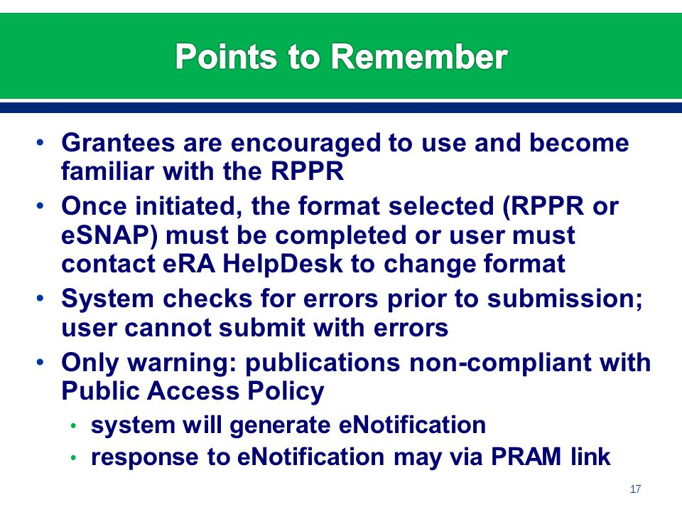 Grantees are encouraged to use and become familiar with the RPPR Once initiated, the format selected (RPPR or eSNAP) must be completed or user must contact eRA HelpDesk to change format System checks for errors prior to submission; user cannot submit with errors Only warning: publications non-compliant with Public Access Policy system will generate eNotification response to eNotification may via PRAM link 17