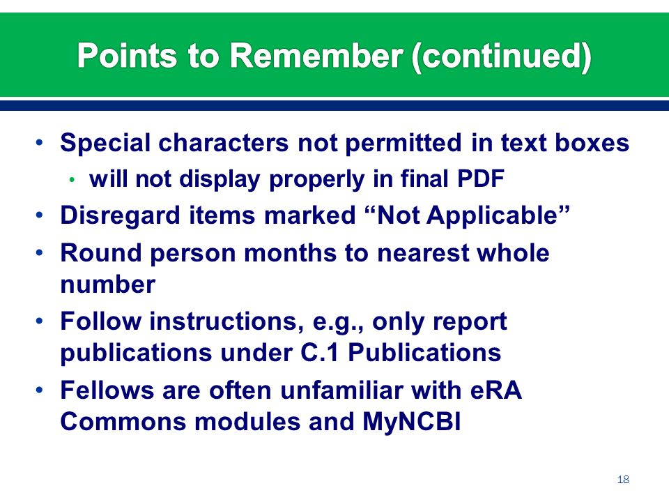 Special characters not permitted in text boxes will not display properly in final PDF Disregard items marked Not Applicable Round person months to nearest whole number Follow instructions, e.g., only report publications under C.1 Publications Fellows are often unfamiliar with eRA Commons modules and MyNCBI 18
