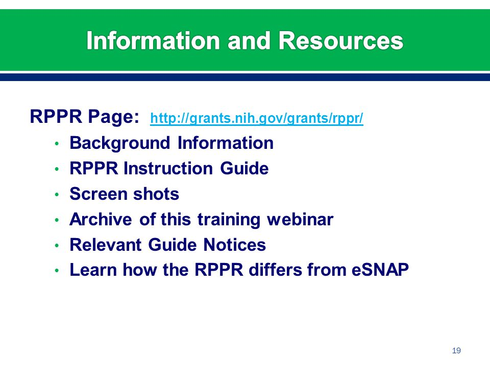 RPPR Page: http://grants.nih.gov/grants/rppr/ http://grants.nih.gov/grants/rppr/ Background Information RPPR Instruction Guide Screen shots Archive of this training webinar Relevant Guide Notices Learn how the RPPR differs from eSNAP 19