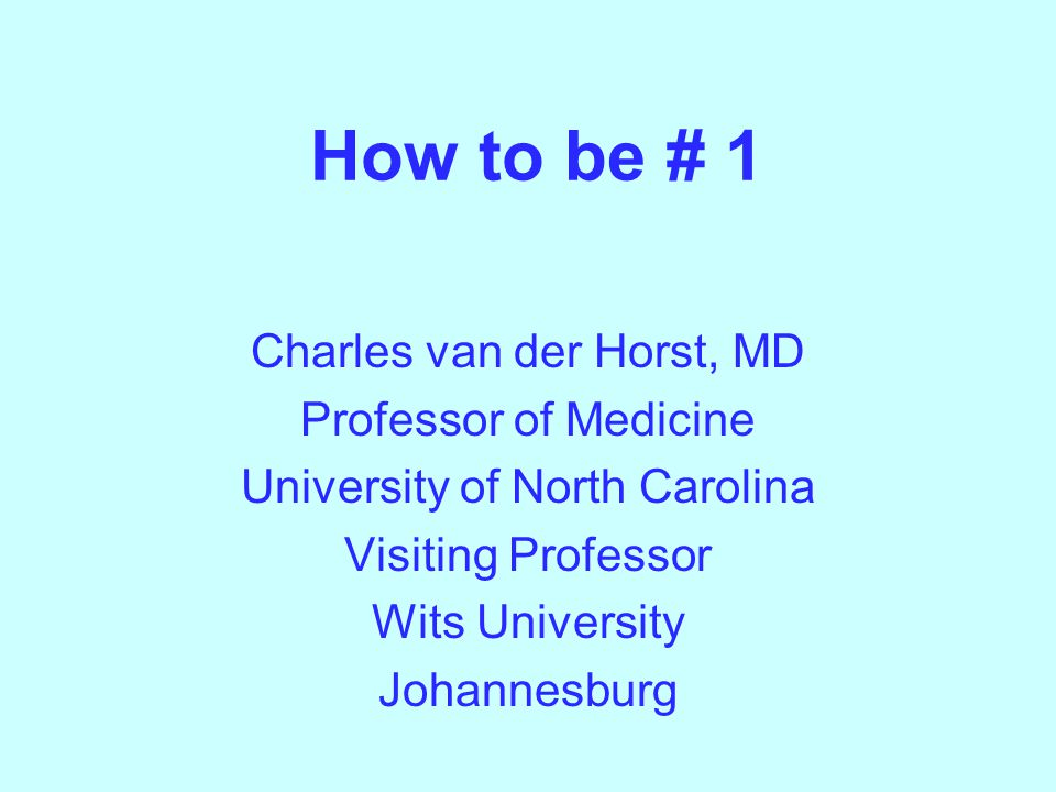 How to be # 1 Charles van der Horst, MD Professor of Medicine University of North Carolina Visiting Professor Wits University Johannesburg