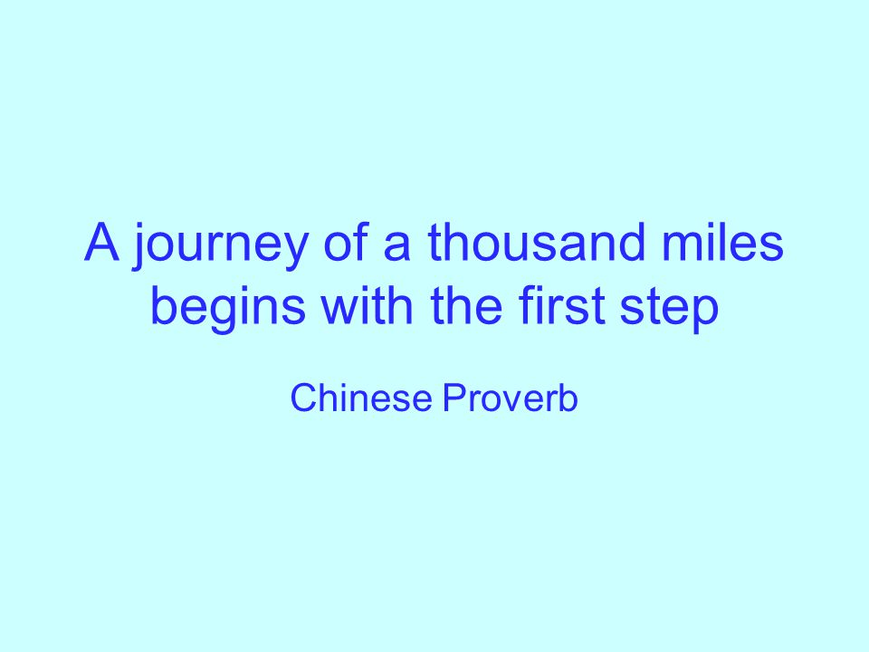 A journey of a thousand miles begins with the first step Chinese Proverb