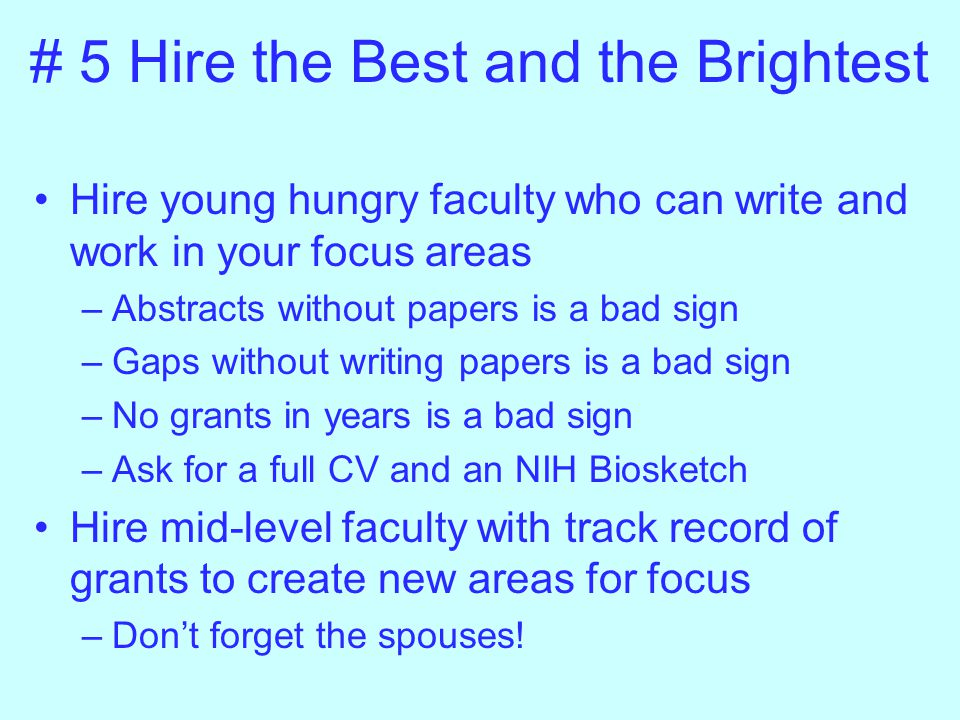 # 5 Hire the Best and the Brightest Hire young hungry faculty who can write and work in your focus areas –Abstracts without papers is a bad sign –Gaps without writing papers is a bad sign –No grants in years is a bad sign –Ask for a full CV and an NIH Biosketch Hire mid-level faculty with track record of grants to create new areas for focus –Don't forget the spouses!