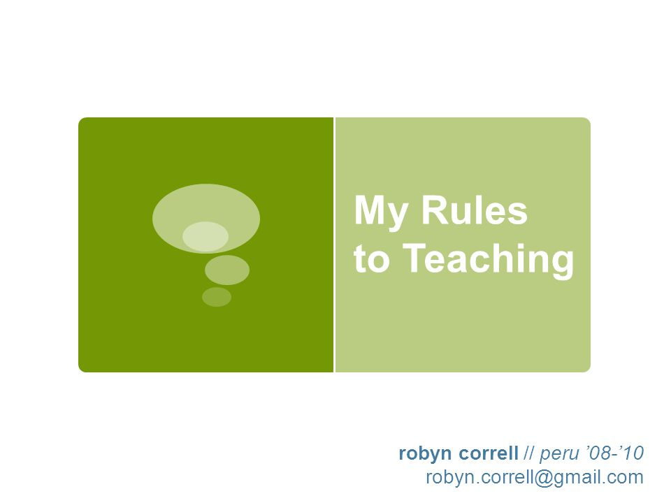 My Rules to Teaching robyn correll // peru '08-'10 robyn.correll@gmail.com