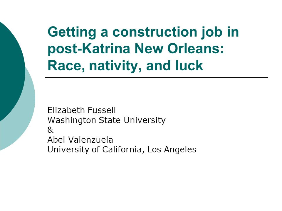 Getting a construction job in post-Katrina New Orleans: Race, nativity, and luck Elizabeth Fussell Washington State University & Abel Valenzuela University of California, Los Angeles