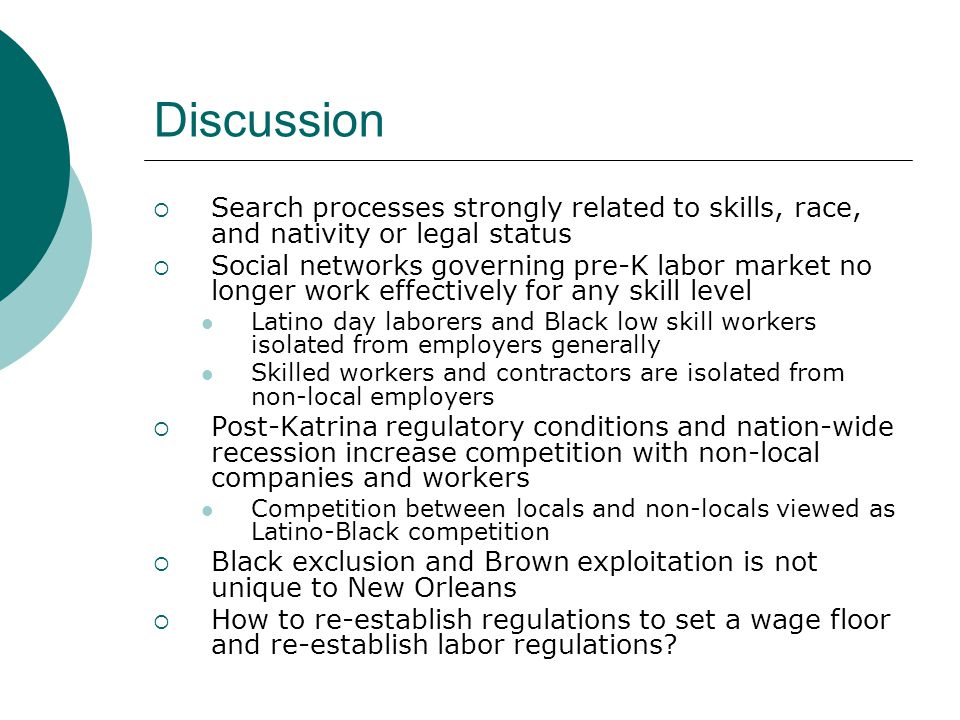 Discussion  Search processes strongly related to skills, race, and nativity or legal status  Social networks governing pre-K labor market no longer work effectively for any skill level Latino day laborers and Black low skill workers isolated from employers generally Skilled workers and contractors are isolated from non-local employers  Post-Katrina regulatory conditions and nation-wide recession increase competition with non-local companies and workers Competition between locals and non-locals viewed as Latino-Black competition  Black exclusion and Brown exploitation is not unique to New Orleans  How to re-establish regulations to set a wage floor and re-establish labor regulations