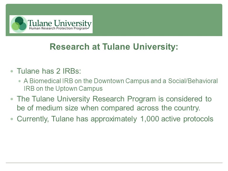 Research at Tulane University: Tulane has 2 IRBs: A Biomedical IRB on the Downtown Campus and a Social/Behavioral IRB on the Uptown Campus The Tulane