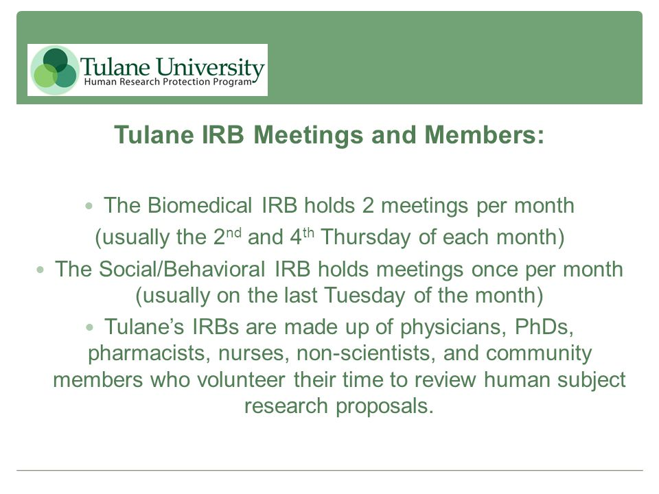 Tulane IRB Meetings and Members: The Biomedical IRB holds 2 meetings per month (usually the 2 nd and 4 th Thursday of each month) The Social/Behaviora