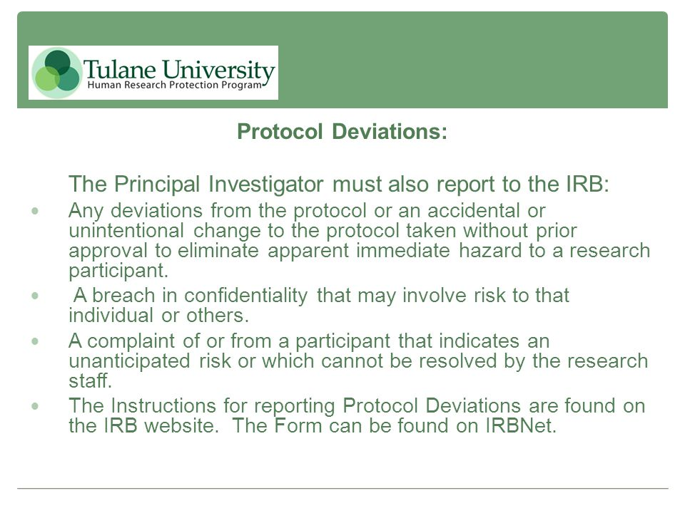 Protocol Deviations: The Principal Investigator must also report to the IRB: Any deviations from the protocol or an accidental or unintentional change