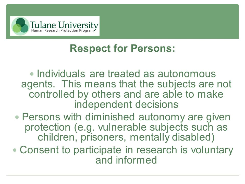 Respect for Persons: Individuals are treated as autonomous agents. This means that the subjects are not controlled by others and are able to make inde