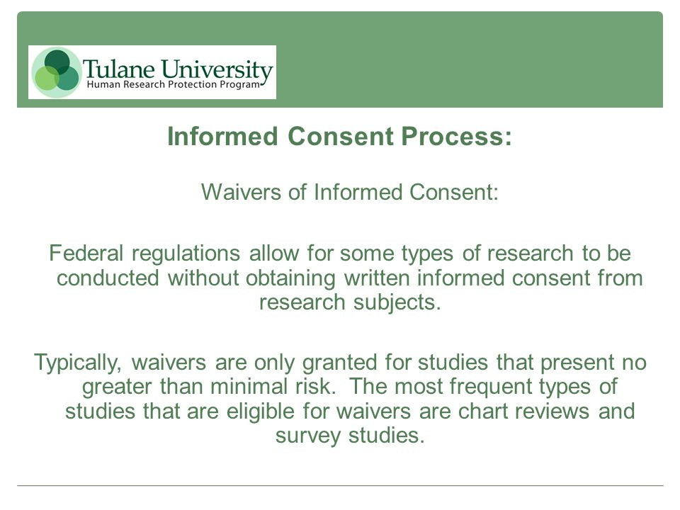 Informed Consent Process: Waivers of Informed Consent: Federal regulations allow for some types of research to be conducted without obtaining written