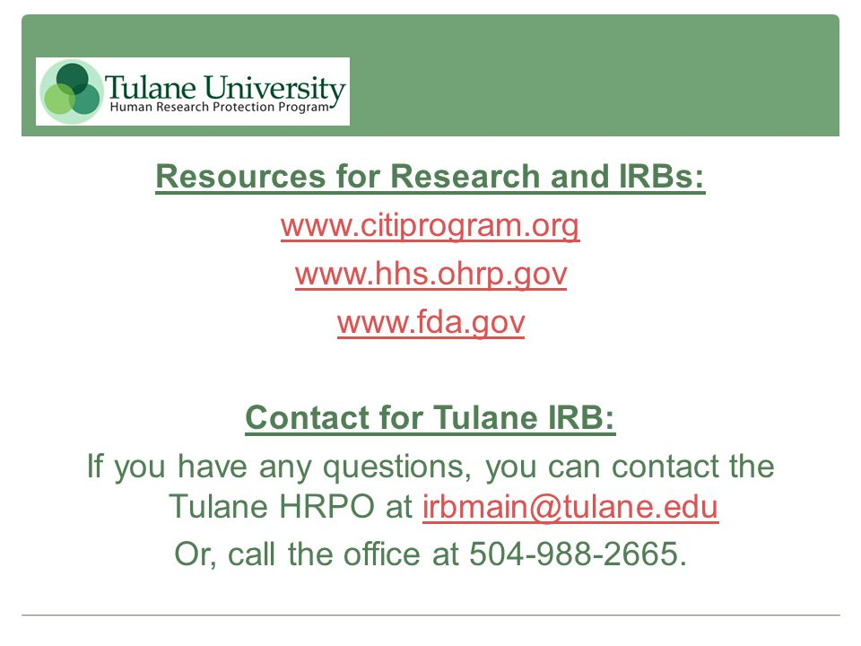 Resources for Research and IRBs: www.citiprogram.org www.hhs.ohrp.gov www.fda.gov Contact for Tulane IRB: If you have any questions, you can contact t