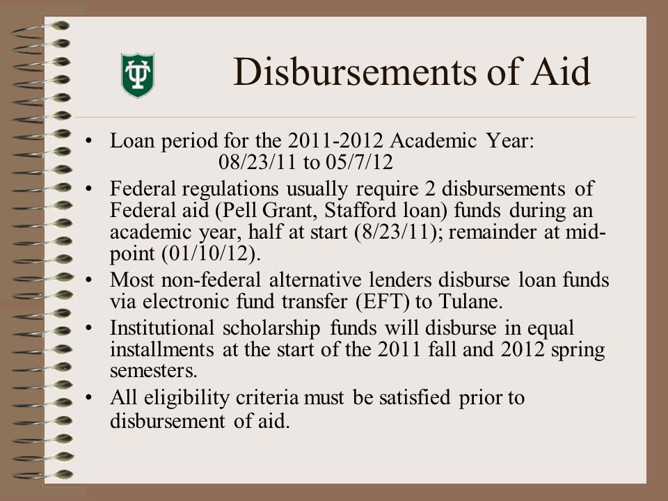 Disbursements of Aid Loan period for the 2011-2012 Academic Year: 08/23/11 to 05/7/12 Federal regulations usually require 2 disbursements of Federal aid (Pell Grant, Stafford loan) funds during an academic year, half at start (8/23/11); remainder at mid- point (01/10/12).