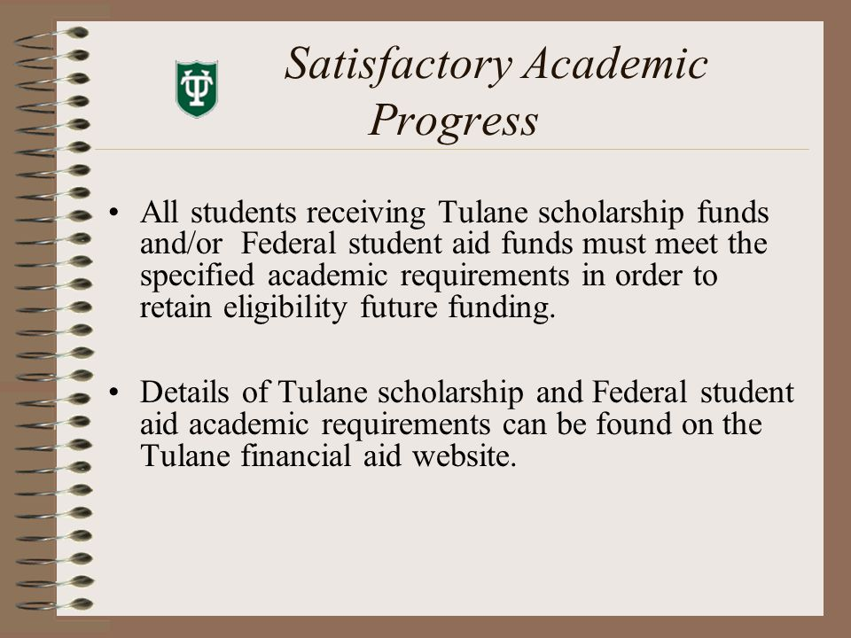 Satisfactory Academic Progress All students receiving Tulane scholarship funds and/or Federal student aid funds must meet the specified academic requirements in order to retain eligibility future funding.