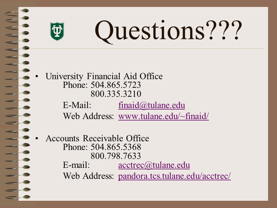 Questions??? University Financial Aid Office Phone:504.865.5723 800.335.3210 E-Mail:finaid@tulane.edufinaid@tulane.edu Web Address:www.tulane.edu/~fin