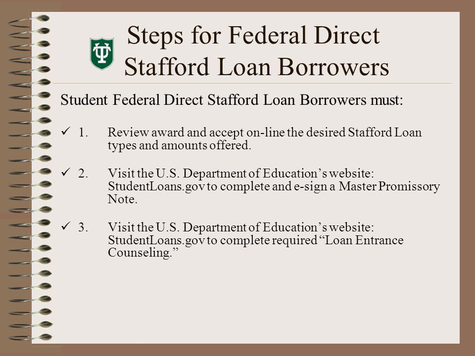 Steps for Federal Direct Stafford Loan Borrowers Student Federal Direct Stafford Loan Borrowers must: 1.